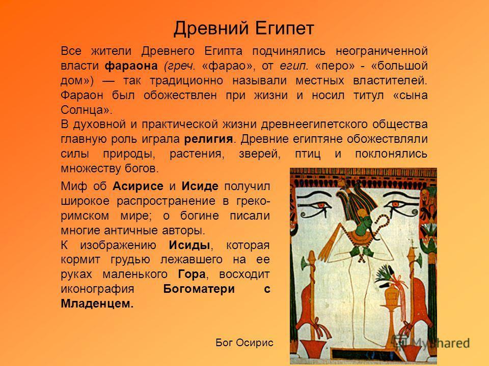 Древний Египет Все жители Древнего Египта подчинялись неограниченной власти фараона (греч. «фарао», от егип. «перо» - «большой дом») так традиционно называли местных властителей. Фараон был обожествлен при жизни и носил титул «сына Солнца». В духовно