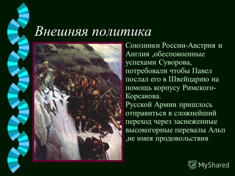 Внешняя политика Союзники России-Австрия и Англия,обеспокоенные успехами Суворова, потребовали чтобы Павел послал его в Швейцарию на помощь корпусу Римского- Корсакова. Русской Армии пришлось отправиться в сложнейший переход через заснеженные высоког