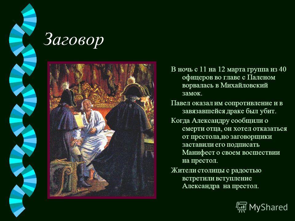 Заговор В ночь с 11 на 12 марта группа из 40 офицеров во главе с Паленом ворвалась в Михайловский замок. Павел оказал им сопротивление и в завязавшейся драке был убит. Когда Александру сообщили о смерти отца, он хотел отказаться от престола,но загово