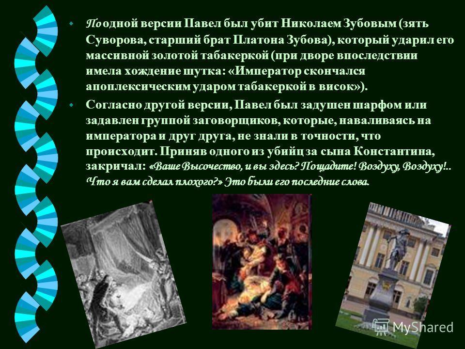 По одной версии Павел был убит Николаем Зубовым (зять Суворова, старший брат Платона Зубова), который ударил его массивной золотой табакеркой (при дворе впоследствии имела хождение шутка: «Император скончался апоплексическим ударом табакеркой в висок