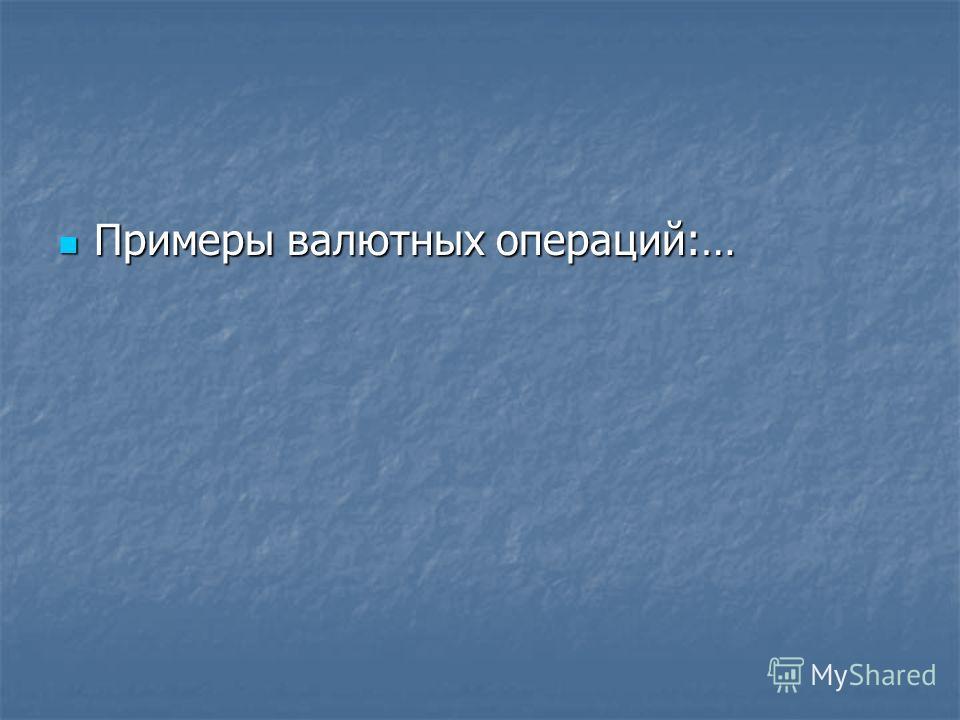 Примеры валютных операций:… Примеры валютных операций:…
