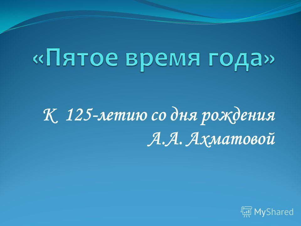 К 125-летию со дня рождения А.А. Ахматовой