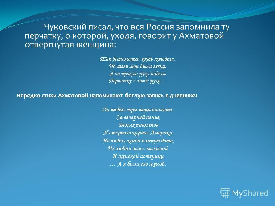 Чуковский писал, что вся Россия запомнила ту перчатку, о которой, уходя, говорит у Ахматовой отвергнутая женщина: Так беспомощно грудь холодела. Но шаги мои были легки. Я на правую руку надела Перчатку с левой руки… Нередко стихи Ахматовой напоминают
