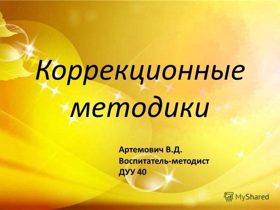Коррекционные методики Артемович В.Д. Воспитатель-методист ДУУ 40