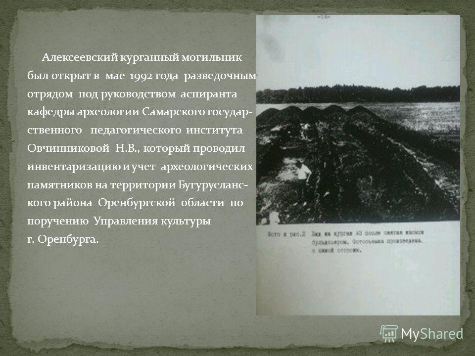 Алексеевский курганный могильник был открыт в мае 1992 года разведочным отрядом под руководством аспиранта кафедры археологии Самарского государ- ственного педагогического института Овчинниковой Н.В., который проводил инвентаризацию и учет археологич