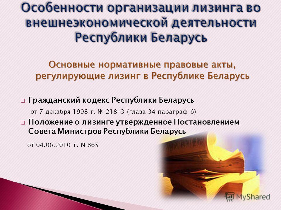 Основные нормативные правовые акты, регулирующие лизинг в Республике Беларусь Гражданский кодекс Республики Беларусь от 7 декабря 1998 г. 218-3 (глава 34 параграф 6) Положение о лизинге утвержденное Постановлением Совета Министров Республики Беларусь