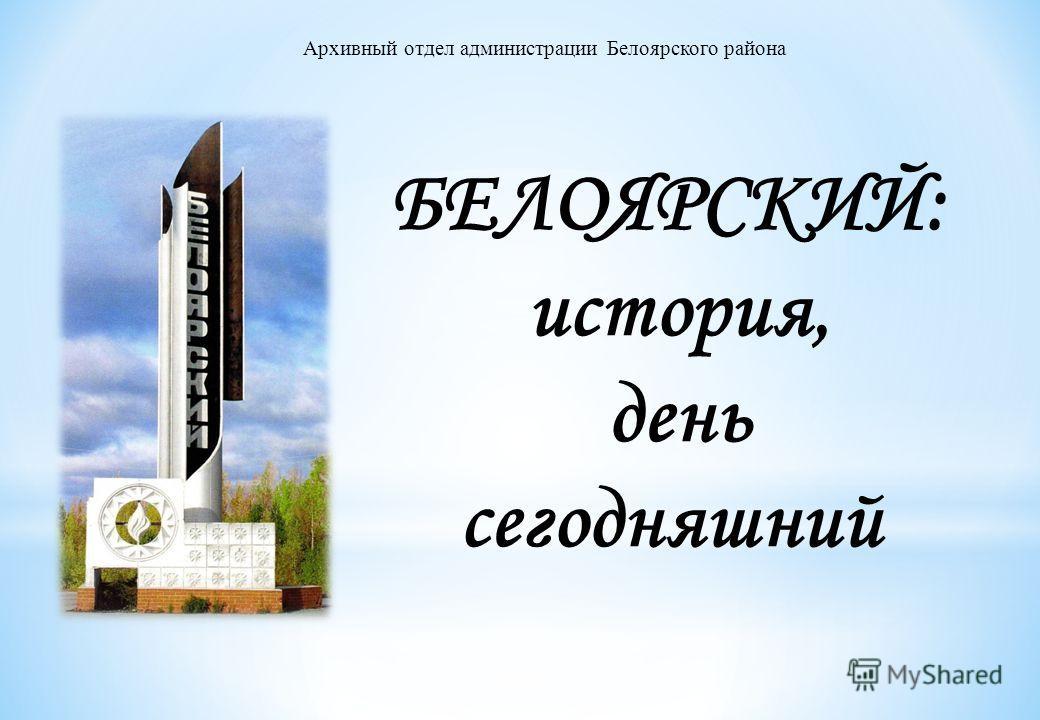Архивный отдел администрации Белоярского района БЕЛОЯРСКИЙ: история, день сегодняшний