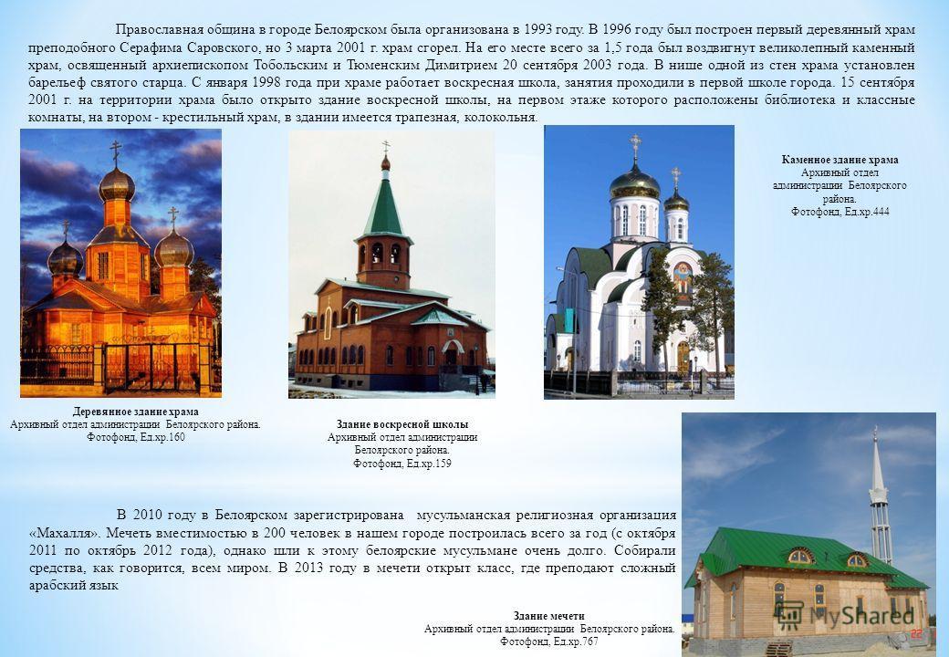 Православная община в городе Белоярском была организована в 1993 году. В 1996 году был построен первый деревянный храм преподобного Серафима Саровского, но 3 марта 2001 г. храм сгорел. На его месте всего за 1,5 года был воздвигнут великолепный каменн