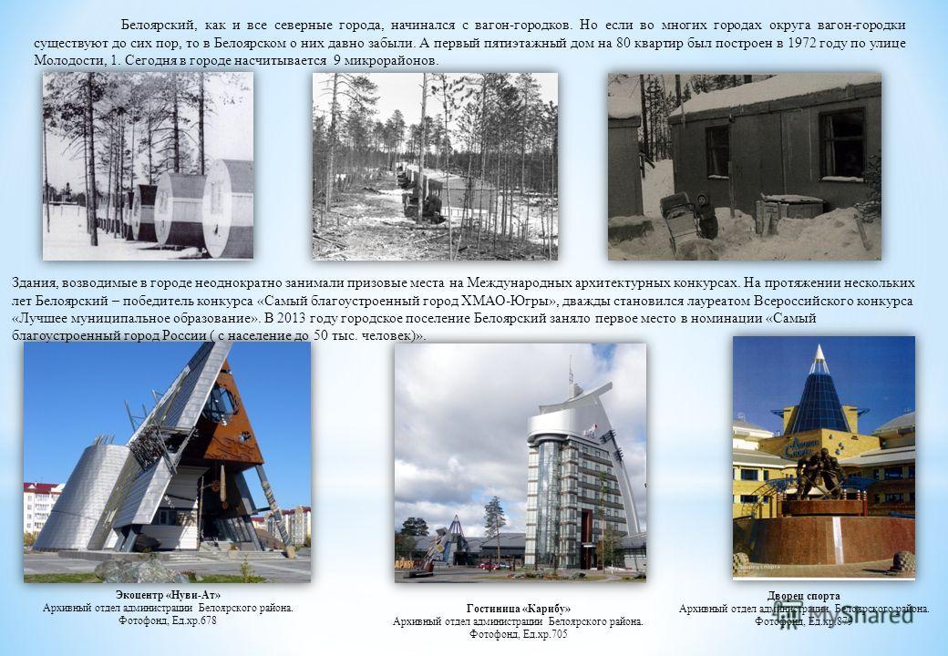 Белоярский, как и все северные города, начинался с вагон-городков. Но если во многих городах округа вагон-городки существуют до сих пор, то в Белоярском о них давно забыли. А первый пятиэтажный дом на 80 квартир был построен в 1972 году по улице Моло