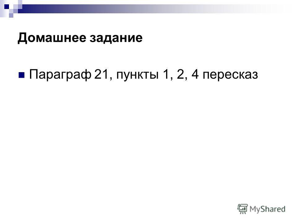 Домашнее задание Параграф 21, пункты 1, 2, 4 пересказ