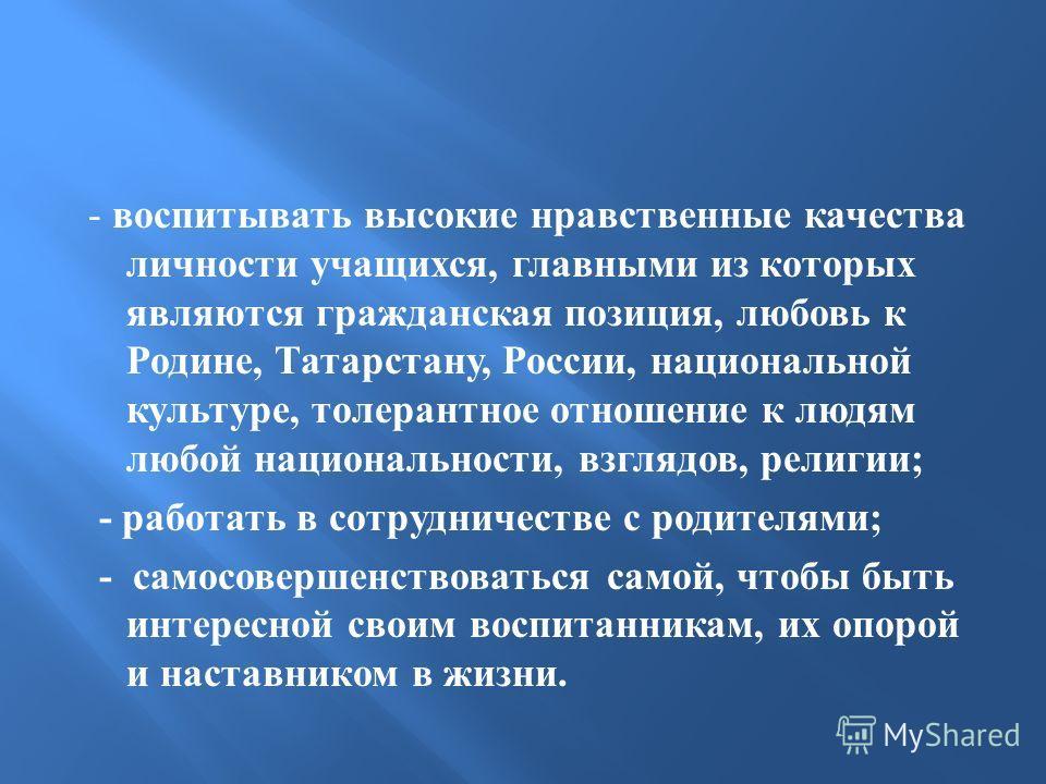 - воспитывать высокие нравственные качества личности учащихся, главными из которых являются гражданская позиция, любовь к Родине, Татарстану, России, национальной культуре, толерантное отношение к людям любой национальности, взглядов, религии ; - раб