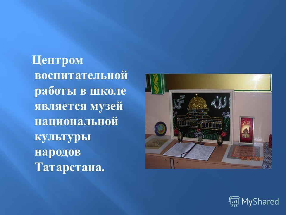 Центром воспитательной работы в школе является музей национальной культуры народов Татарстана.