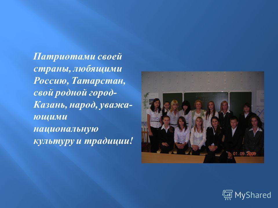 Патриотами своей страны, любящими Россию, Татарстан, свой родной город - Казань, народ, уважа - ющими национальную культуру и традиции !