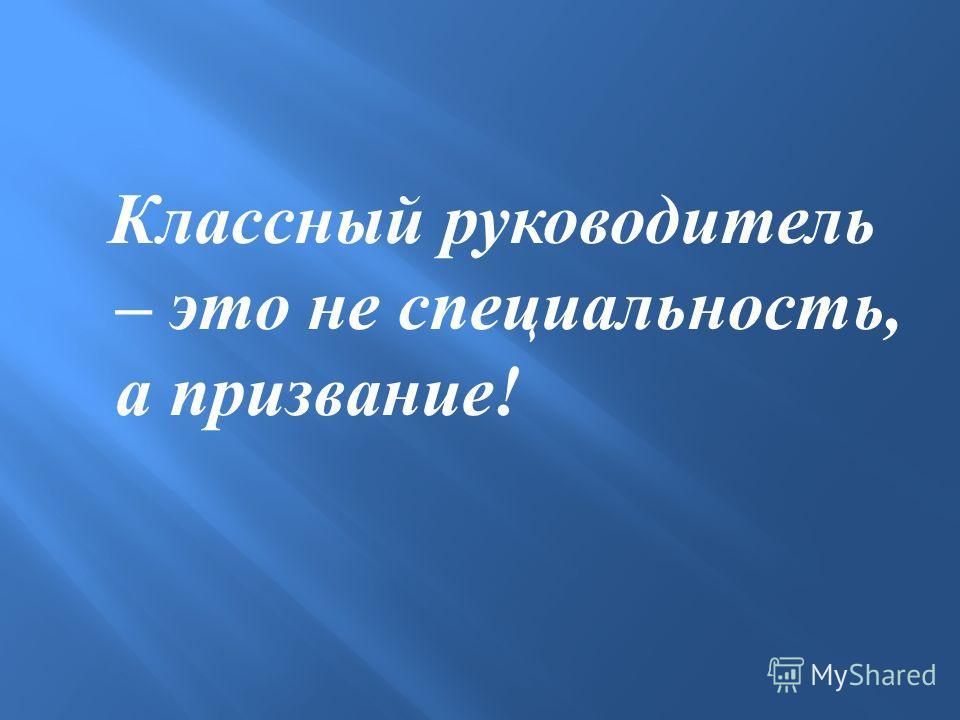 Классный руководитель – это не специальность, а призвание !