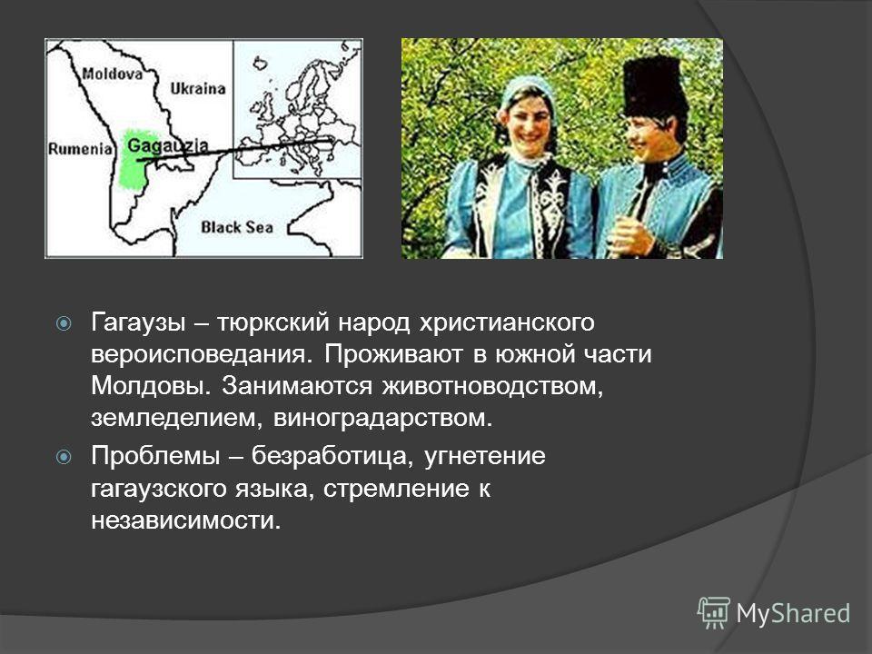 Гагаузы – тюркский народ христианского вероисповедания. Проживают в южной части Молдовы. Занимаются животноводством, земледелием, виноградарством. Проблемы – безработица, угнетение гагаузского языка, стремление к независимости.