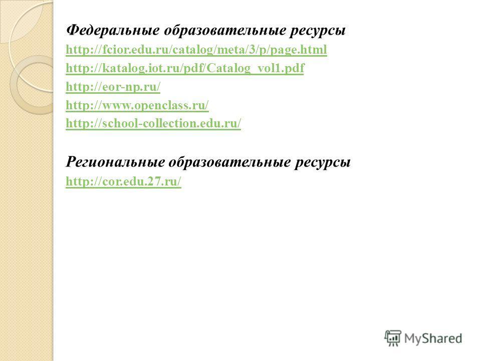 Федеральные образовательные ресурсы http://fcior.edu.ru/catalog/meta/3/p/page.html http://katalog.iot.ru/pdf/Catalog_vol1. pdf http://eor-np.ru/ http://www.openclass.ru/ http://school-collection.edu.ru/ Региональные образовательные ресурсы http://cor