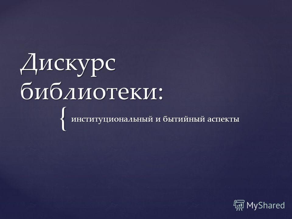{ Дискурс библиотеки: институциональный и бытийный аспекты