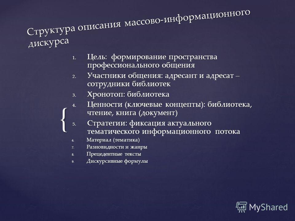 { Структура описания массово-информационного дискурса 1. Цель: формирование пространства профессионального общения 2. Участники общения: адресант и адресат – сотрудники библиотек 3. Хронотоп: библиотека 4. Ценности (ключевые концепты): библиотека, чт