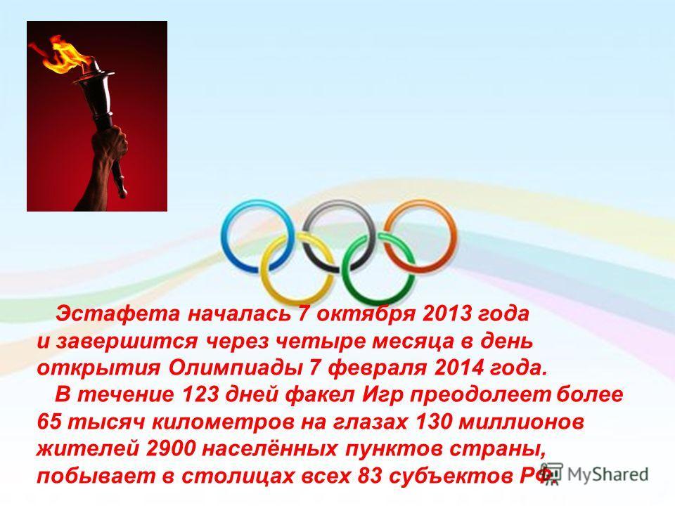 Эстафета началась 7 октября 2013 года и завершится через четыре месяца в день открытия Олимпиады 7 февраля 2014 года. В течение 123 дней факел Игр преодолеет более 65 тысяч километров на глазах 130 миллионов жителей 2900 населённых пунктов страны, по