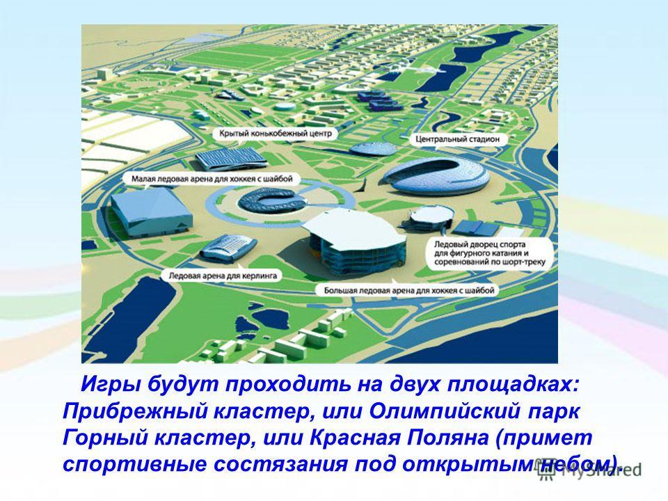 Игры будут проходить на двух площадках: Прибрежный кластер, или Олимпийский парк Горный кластер, или Красная Поляна (примет спортивные состязания под открытым небом).