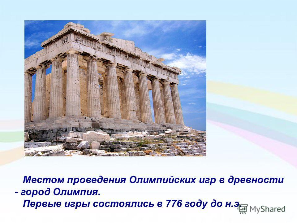 Местом проведения Олимпийских игр в древности - город Олимпия. Первые игры состоялись в 776 году до н.э.