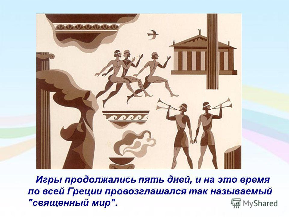 Игры продолжались пять дней, и на это время по всей Греции провозглашался так называемый священный мир.