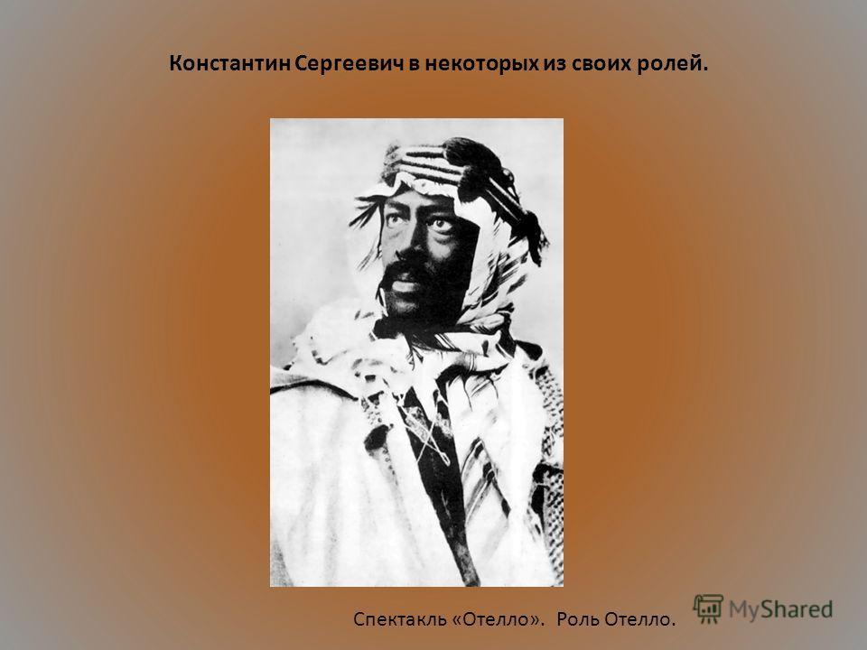 Спектакль «Отелло». Роль Отелло. Константин Сергеевич в некоторых из своих ролей.