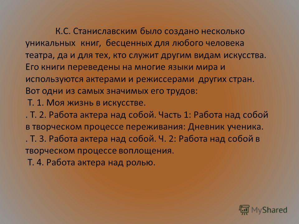 К.С. Станиславским было создано несколько уникальных книг, бесценных для любого человека театра, да и для тех, кто служит другим видам искусства. Его книги переведены на многие языки мира и используются актерами и режиссерами других стран. Вот одни и
