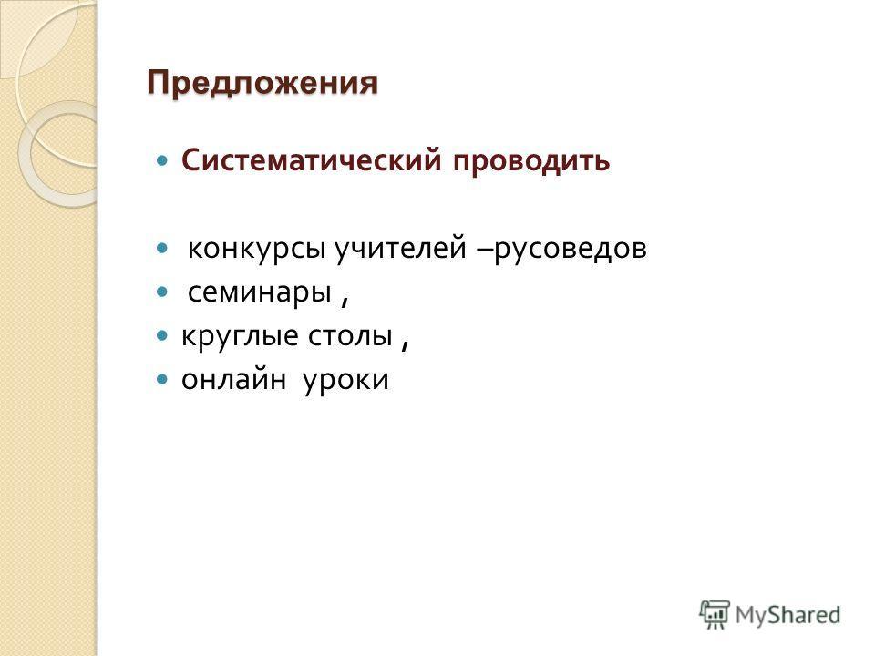 Предложения Систематический проводить конкурсы учителей – русоведов семинары, круглые столы, онлайн уроки