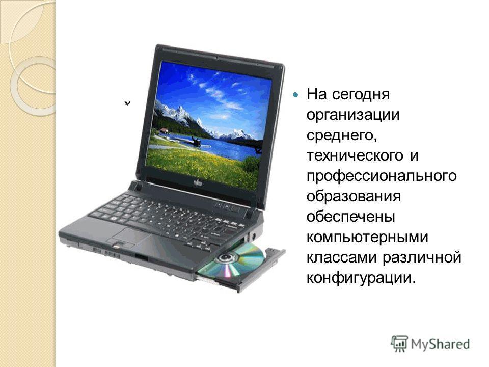 На сегодня организации среднего, технического и профессионального образования обеспечены компьютерными классами различной конфигурации.