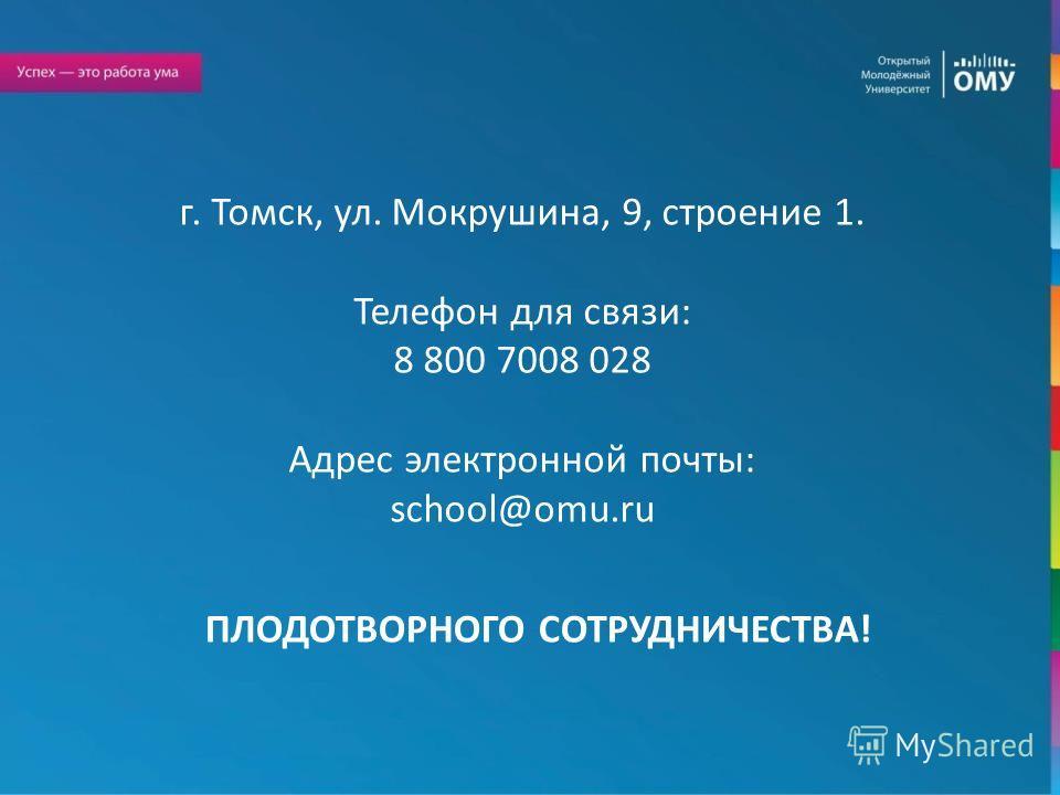 ПЛОДОТВОРНОГО СОТРУДНИЧЕСТВА! г. Томск, ул. Мокрушина, 9, строение 1. Телефон для связи: 8 800 7008 028 Адрес электронной почты: school@omu.ru