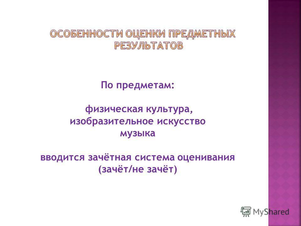 По предметам: физическая культура, изобразительное искусство музыка вводится зачётная система оценивания (зачёт/не зачёт)