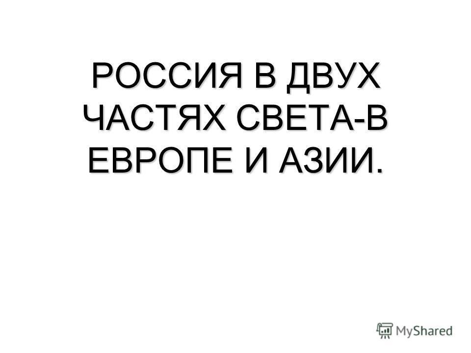 РОССИЯ В ДВУХ ЧАСТЯХ СВЕТА-В ЕВРОПЕ И АЗИИ.