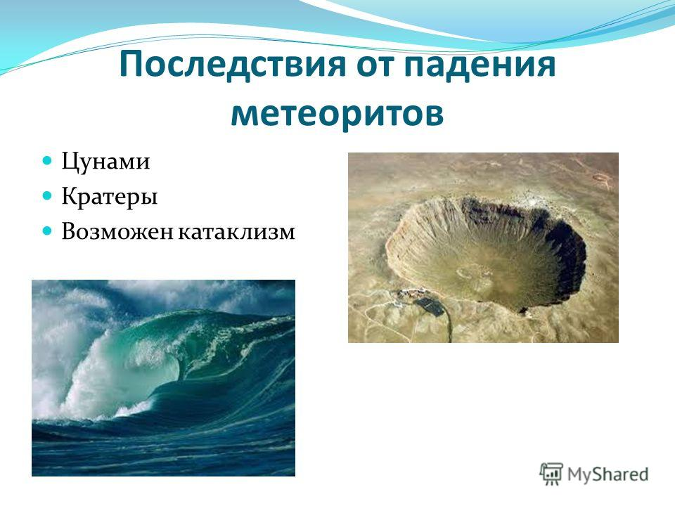 Последствия от падения метеоритов Цунами Кратеры Возможен катаклизм