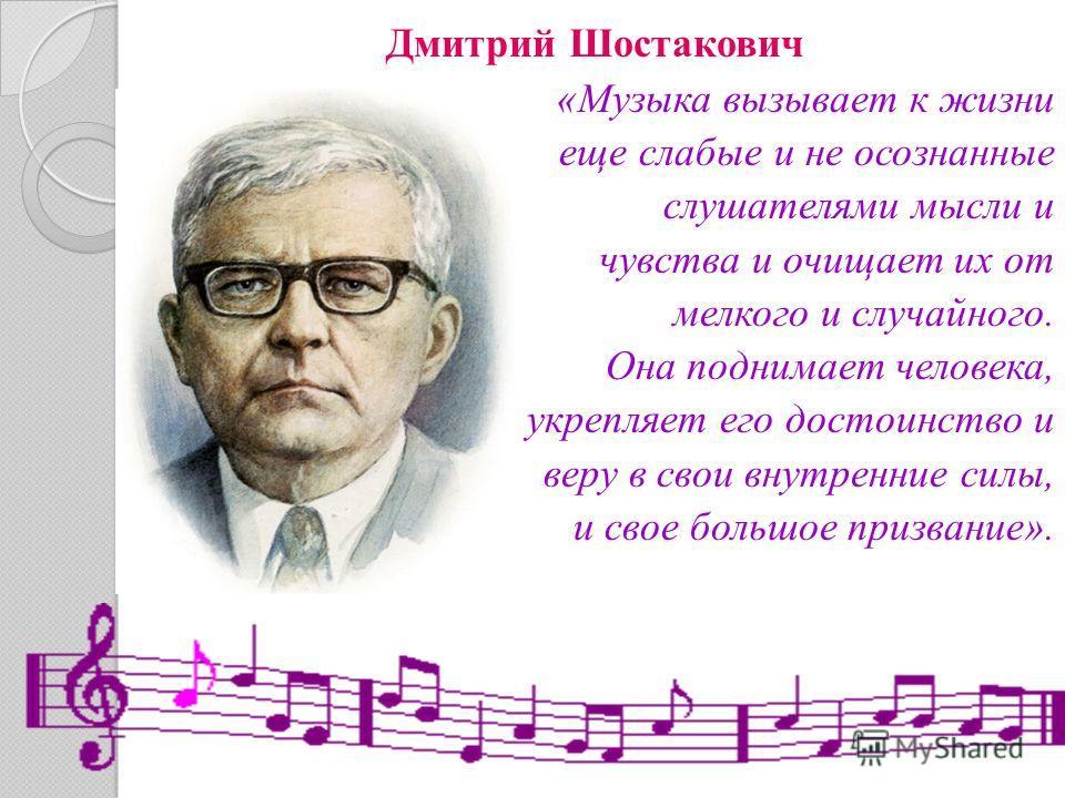 Дмитрий Шостакович «Музыка вызывает к жизни еще слабые и не осознанные слушателями мысли и чувства и очищает их от мелкого и случайного. Она поднимает человека, укрепляет его достоинство и веру в свои внутренние силы, и свое большое призвание».