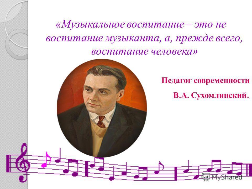 «Музыкальное воспитание – это не воспитание музыканта, а, прежде всего, воспитание человека» Педагог современности В.А. Сухомлинский.