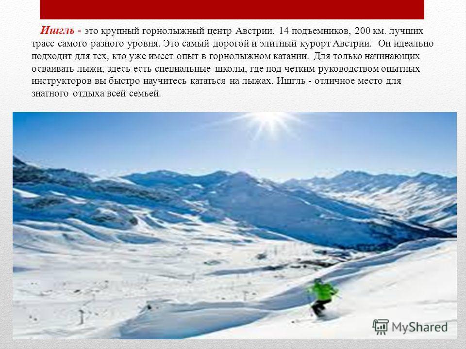 Ишгль - это крупный горнолыжный центр Австрии. 14 подъемников, 200 км. лучших трасс самого разного уровня. Это самый дорогой и элитный курорт Австрии. Он идеально подходит для тех, кто уже имеет опыт в горнолыжном катании. Для только начинающих осваи
