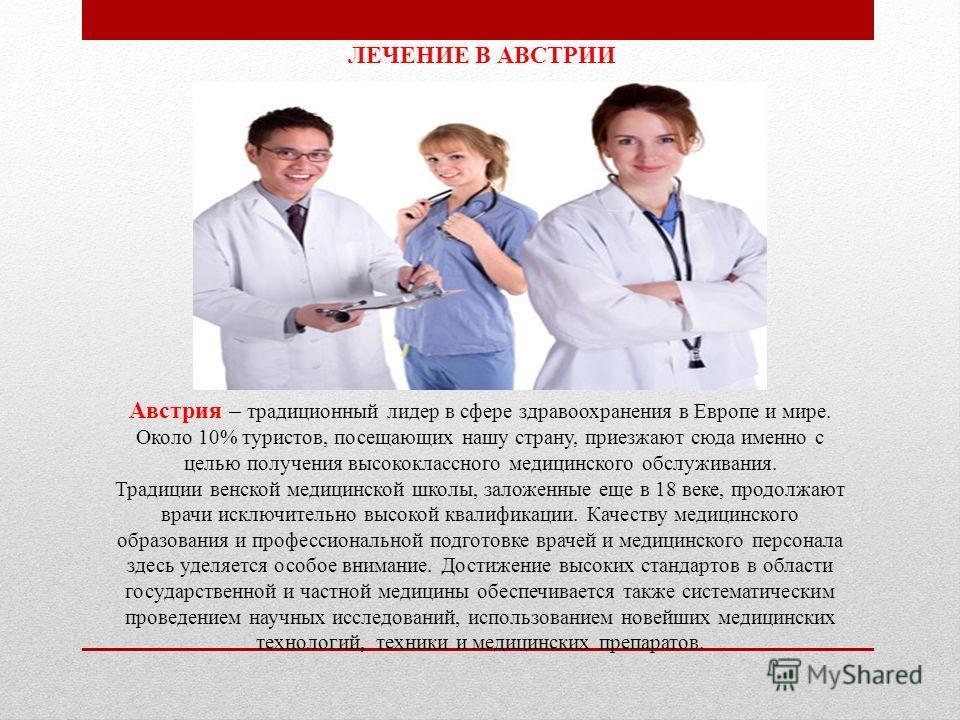 ЛЕЧЕНИЕ В АВСТРИИ Австрия – традиционный лидер в сфере здравоохранения в Европе и мире. Около 10% туристов, посещающих нашу страну, приезжают сюда именно с целью получения высококлассного медицинского обслуживания. Традиции венской медицинской школы,