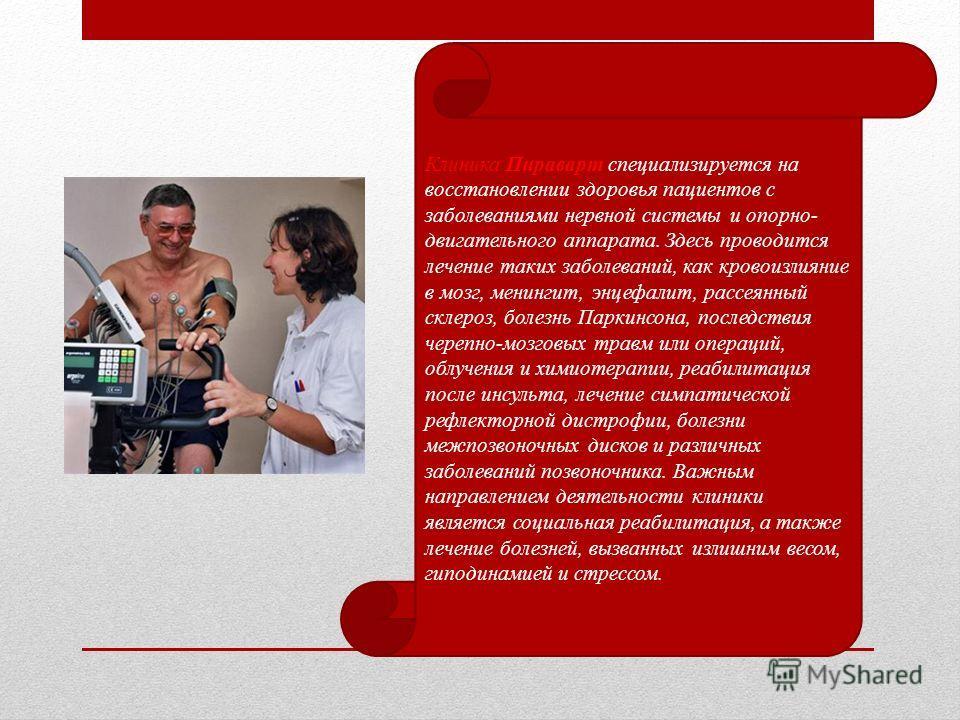 Клиника Пираварт специализируется на восстановлении здоровья пациентов с заболеваниями нервной системы и опорно- двигательного аппарата. Здесь проводится лечение таких заболеваний, как кровоизлияние в мозг, менингит, энцефалит, рассеянный склероз, бо