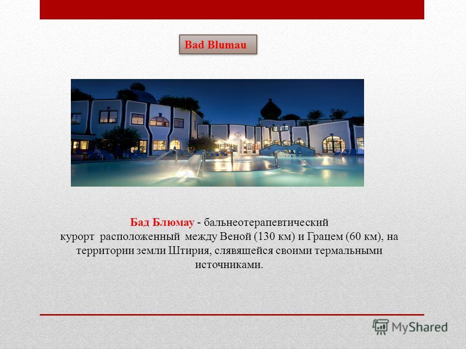 Bad Blumau Бад Блюмау - бальнеотерапевтический курорт расположенный между Веной (130 км) и Грацем (60 км), на территории земли Штирия, слявящейся своими термальными источниками.