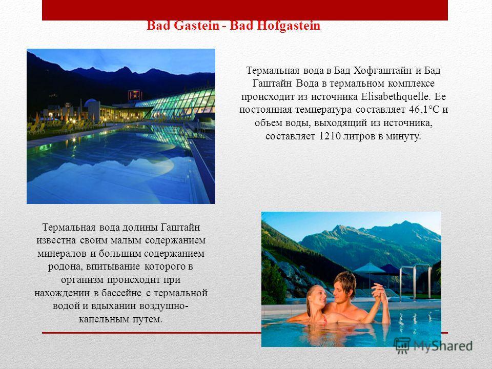 Bad Gastein - Bad Hofgastein Термальная вода в Бад Хофгаштайн и Бад Гаштайн Вода в термальном комплексе происходит из источника Elisabethquelle. Ее постоянная температура составляет 46,1°C и объем воды, выходящий из источника, составляет 1210 литров