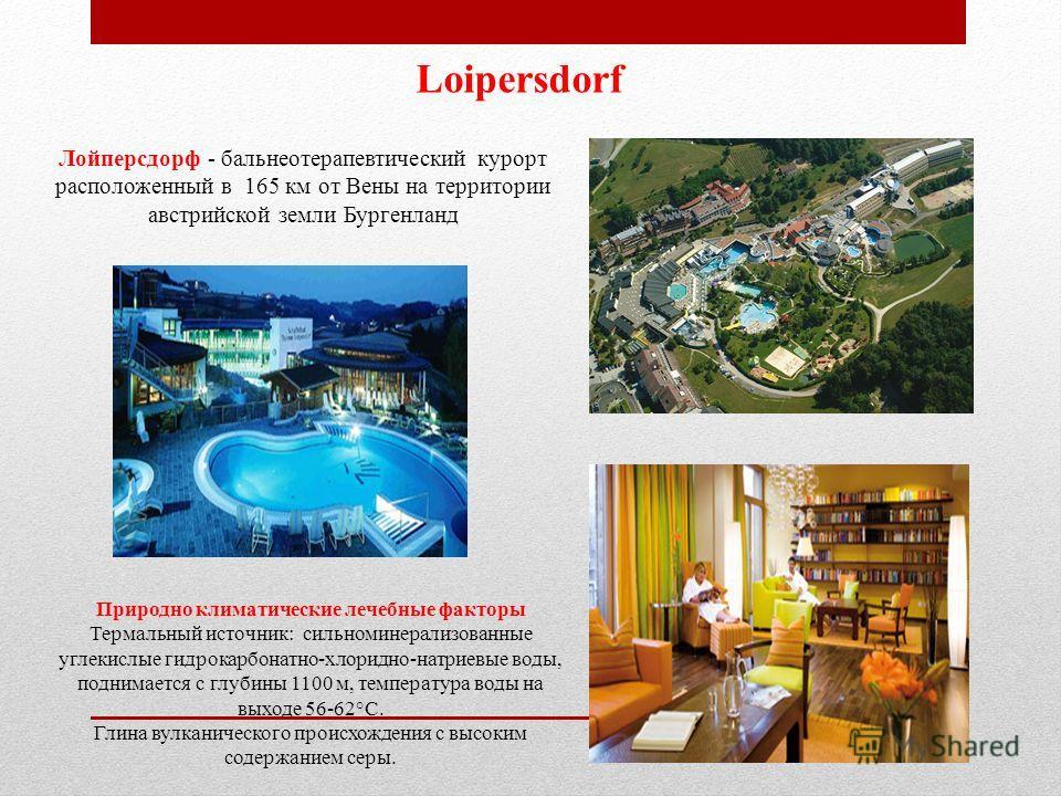 Loipersdorf Лойперсдорф - бальнеотерапевтический курорт расположенный в 165 км от Вены на территории австрийской земли Бургенланд Природно климатические лечебные факторы Термальный источник: сильноминерализованные углекислые гидрокарбонатно-хлоридно-