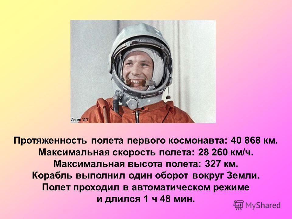 Протяженность полета первого космонавта: 40 868 км. Максимальная скорость полета: 28 260 км/ч. Максимальная высота полета: 327 км. Корабль выполнил один оборот вокруг Земли. Полет проходил в автоматическом режиме и длился 1 ч 48 мин.