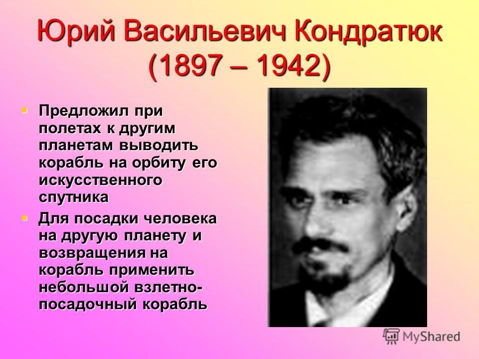 Юрий Васильевич Кондратюк (1897 – 1942) Предложил при полетах к другим планетам выводить корабль на орбиту его искусственного спутника Предложил при полетах к другим планетам выводить корабль на орбиту его искусственного спутника Для посадки человека