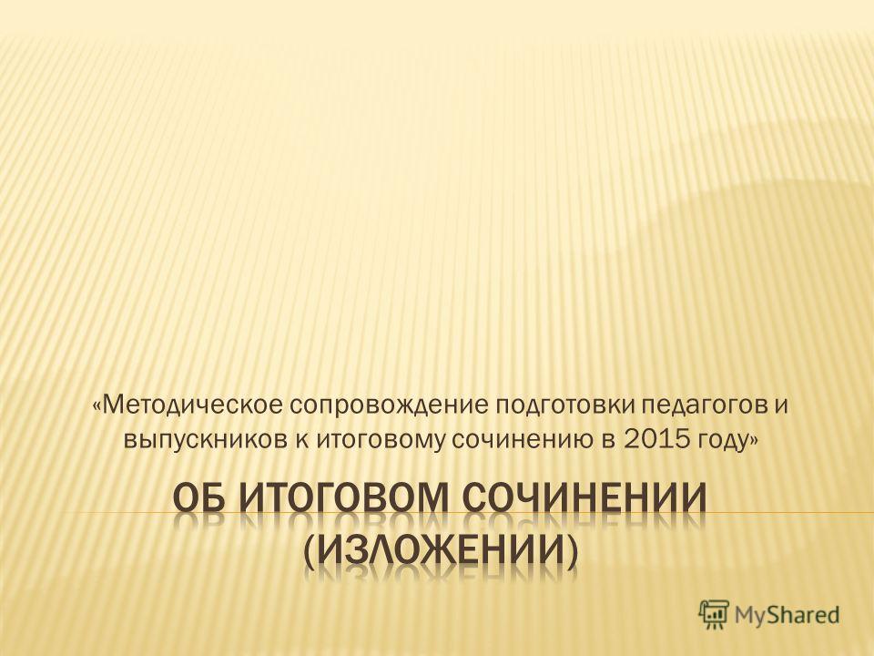 «Методическое сопровождение подготовки педагогов и выпускников к итоговому сочинению в 2015 году»