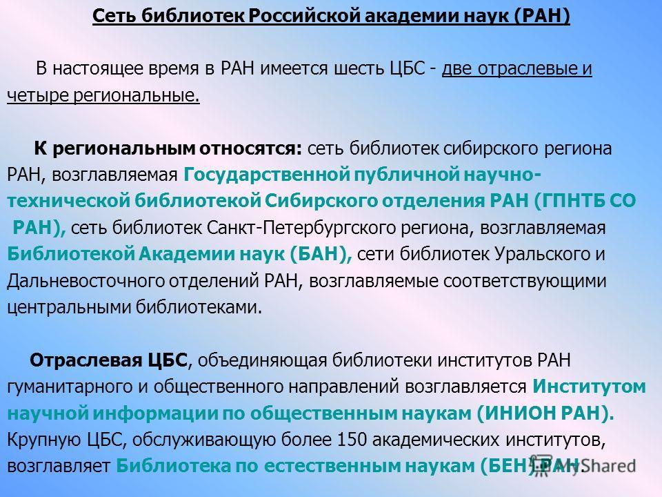 Сеть библиотек Российской академии наук (РАН) В настоящее время в РАН имеется шесть ЦБС - две отраслевые и четыре региональные. К региональным относятся: сеть библиотек сибирского региона РАН, возглавляемая Государственной публичной научно- техническ