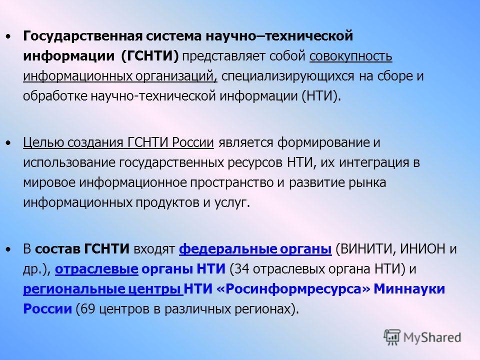 Государственная система научно–технической информации (ГСНТИ) представляет собой совокупность информационных организаций, специализирующихся на сборе и обработке научно-технической информации (НТИ). Целью создания ГСНТИ России является формирование и