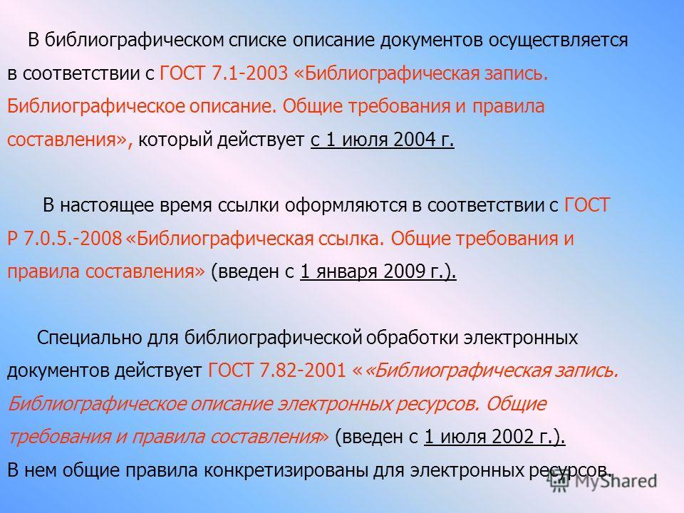 В библиографическом списке описание документов осуществляется в соответствии с ГОСТ 7.1-2003 «Библиографическая запись. Библиографическое описание. Общие требования и правила составления», который действует с 1 июля 2004 г. В настоящее время ссылки о
