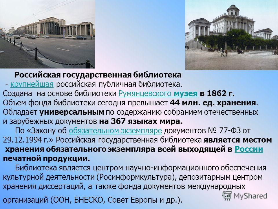 Российская государственная библиотека - крупнейшая российская публичная библиотека.крупнейшая Создана на основе библиотеки Румянцевского музея в 1862 г.Румянцевского музея Объем фонда библиотеки сегодня превышает 44 млн. ед. хранения. Обладает универ