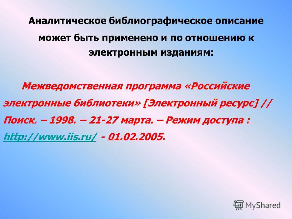 Аналитическое библиографическое описание может быть применено и по отношению к электронным изданиям: Межведомственная программа «Российские электронные библиотеки» [Электронный ресурс] // Поиск. – 1998. – 21-27 марта. – Режим доступа : http://www.iis